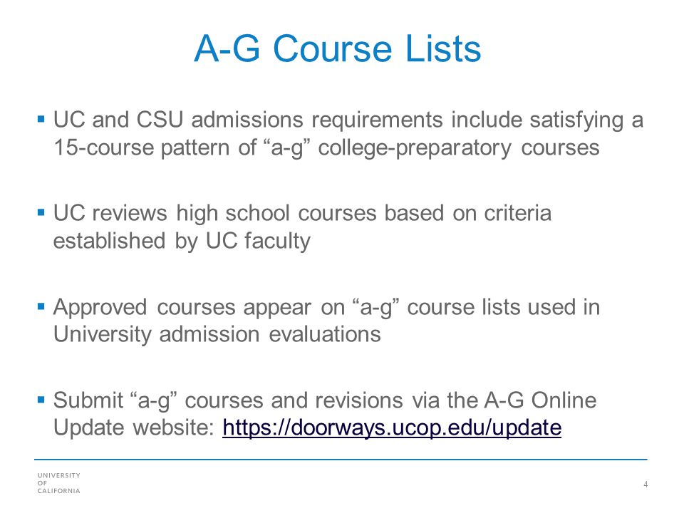 4 A-G Course Lists UC and CSU admissions requirements include satisfying a 15-course pattern of a-g college-preparatory courses UC reviews high school courses based on criteria established by UC faculty Approved courses appear on a-g course lists used in University admission evaluations Submit a-g courses and revisions via the A-G Online Update website: https://doorways.ucop.edu/updatehttps://doorways.ucop.edu/update