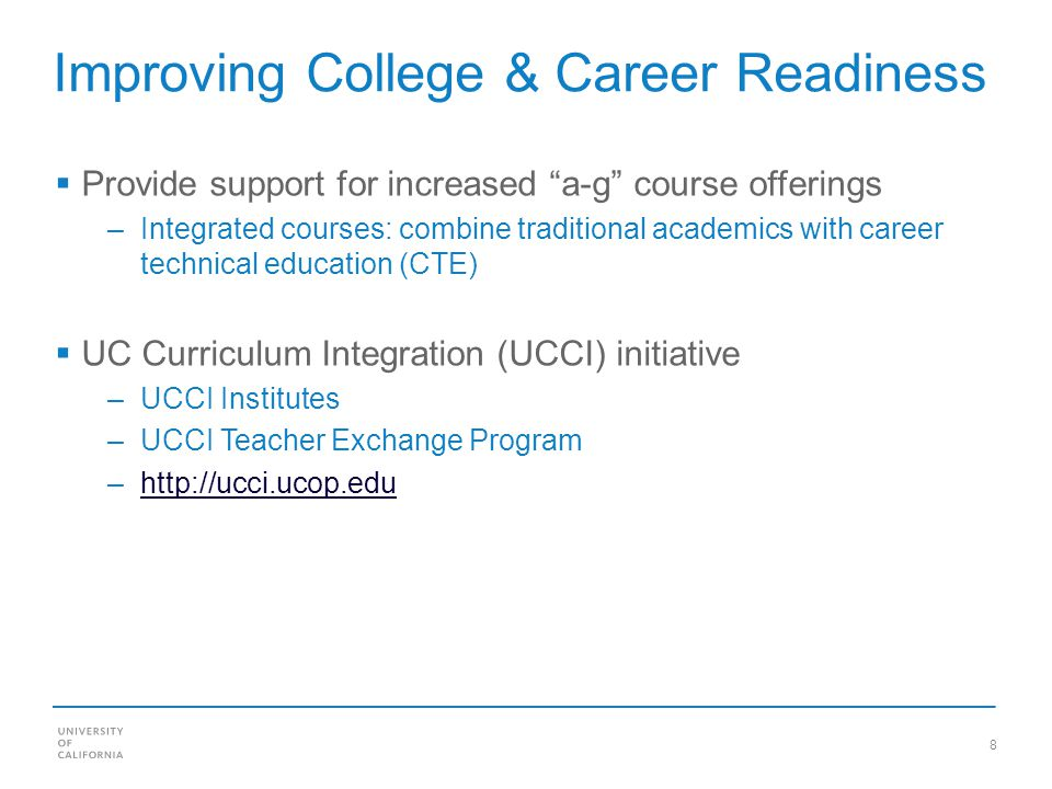 8 Improving College & Career Readiness Provide support for increased a-g course offerings –Integrated courses: combine traditional academics with career technical education (CTE) UC Curriculum Integration (UCCI) initiative –UCCI Institutes –UCCI Teacher Exchange Program –http://ucci.ucop.eduhttp://ucci.ucop.edu