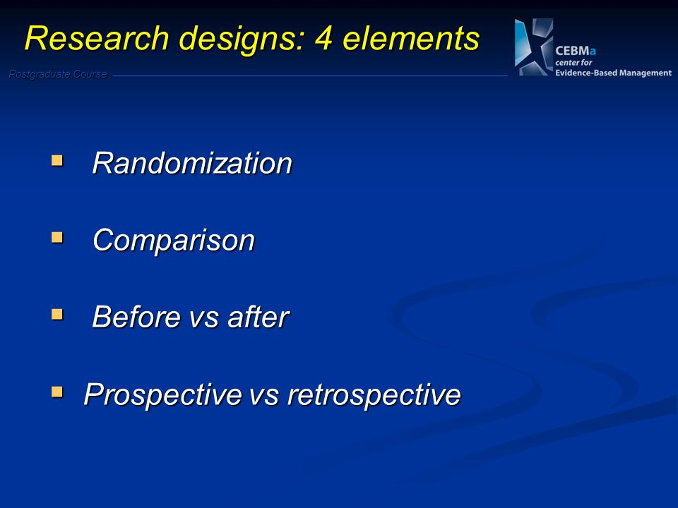 Postgraduate Course Research designs: 4 elements Randomization Randomization Comparison Comparison Before vs after Before vs after Prospective vs retrospective Prospective vs retrospective