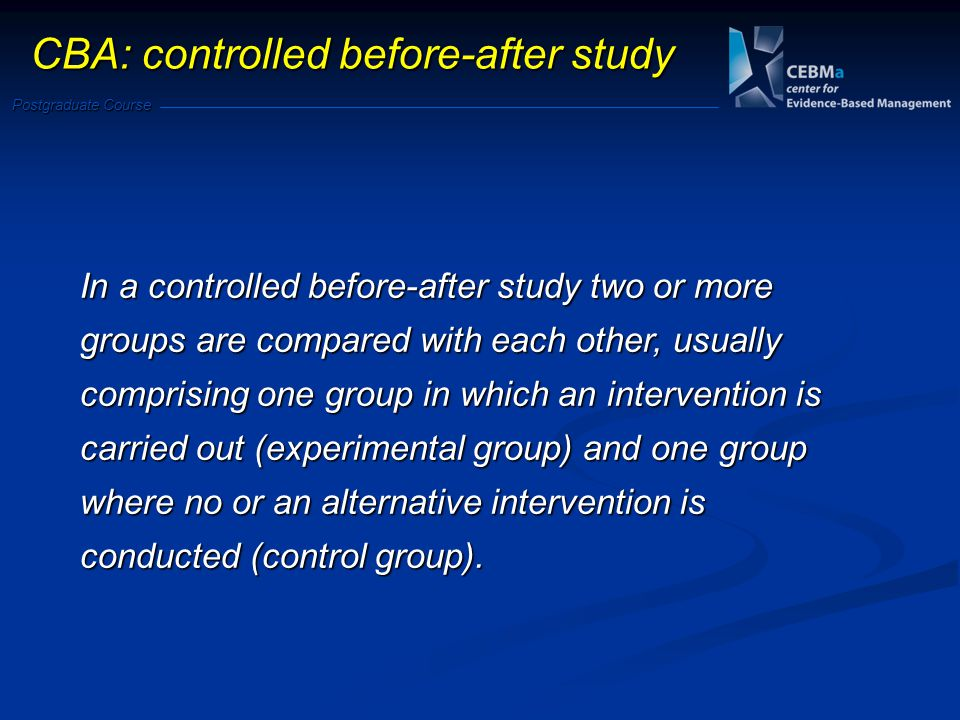 Postgraduate Course CBA: controlled before-after study In a controlled before-after study two or more groups are compared with each other, usually comprising one group in which an intervention is carried out (experimental group) and one group where no or an alternative intervention is conducted (control group).