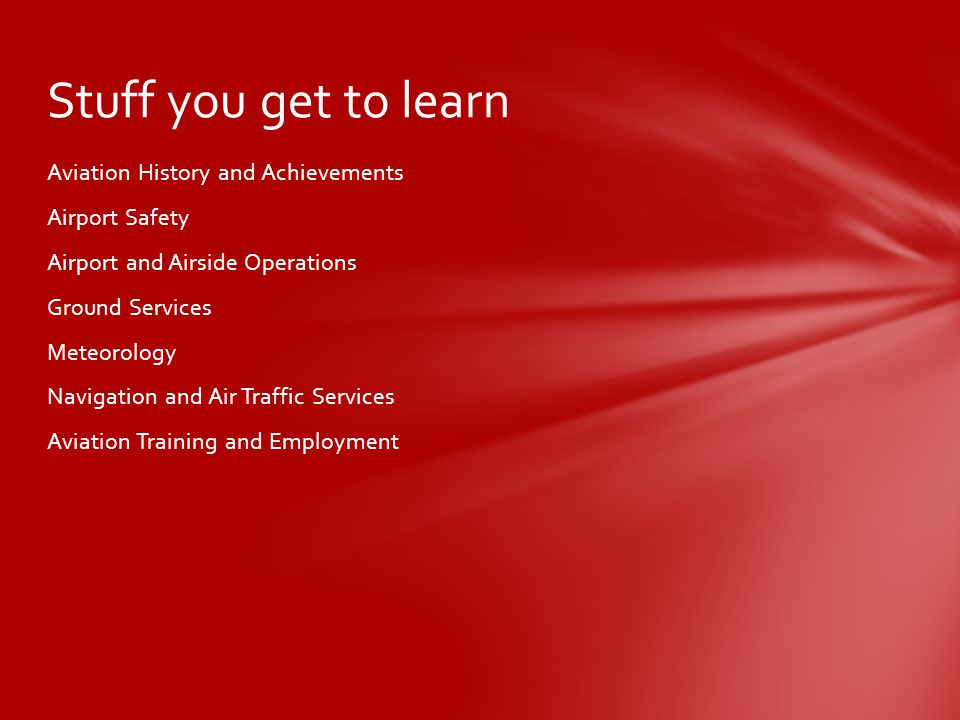 Aviation History and Achievements Airport Safety Airport and Airside Operations Ground Services Meteorology Navigation and Air Traffic Services Aviation Training and Employment Stuff you get to learn