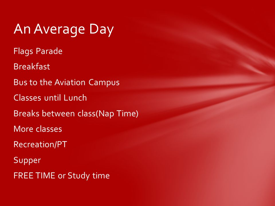 Flags Parade Breakfast Bus to the Aviation Campus Classes until Lunch Breaks between class(Nap Time) More classes Recreation/PT Supper FREE TIME or Study time An Average Day