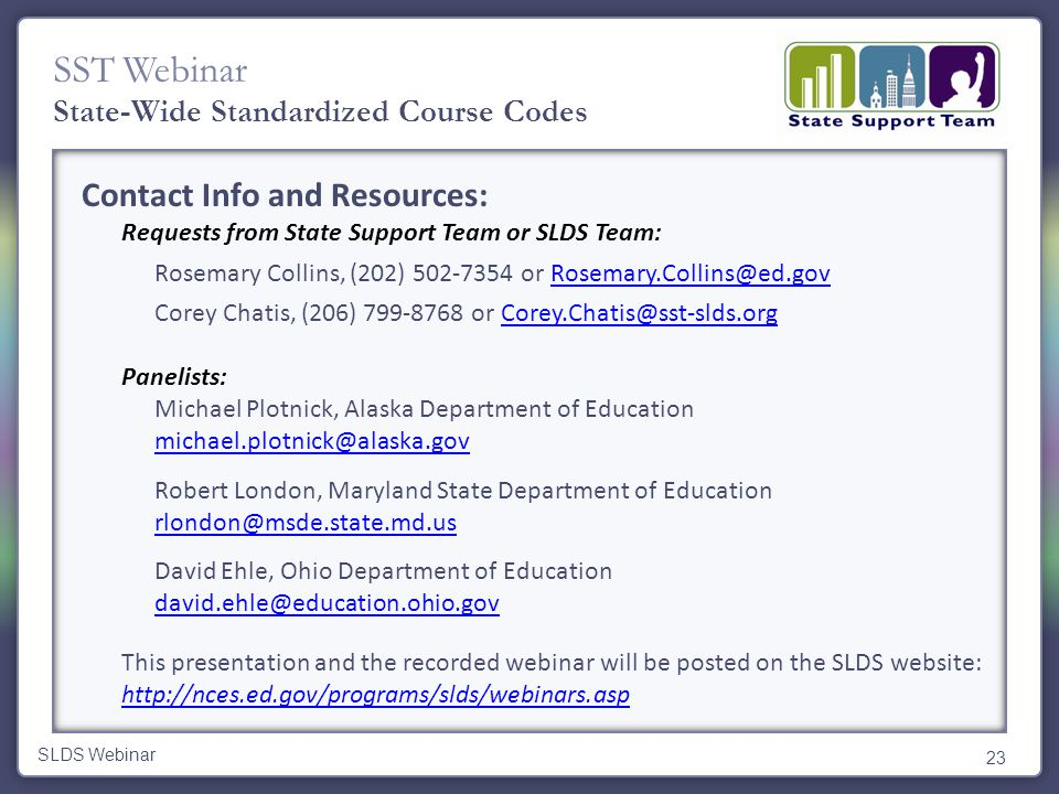 SST Webinar Contact Info and Resources: Requests from State Support Team or SLDS Team: Rosemary Collins, (202) 502-7354 or Rosemary.Collins@ed.govRosemary.Collins@ed.gov Corey Chatis, (206) 799-8768 or Corey.Chatis@sst-slds.orgCorey.Chatis@sst-slds.org Panelists: Michael Plotnick, Alaska Department of Education michael.plotnick@alaska.gov Robert London, Maryland State Department of Education rlondon@msde.state.md.us David Ehle, Ohio Department of Education david.ehle@education.ohio.gov This presentation and the recorded webinar will be posted on the SLDS website: http://nces.ed.gov/programs/slds/webinars.asp http://nces.ed.gov/programs/slds/webinars.asp 23 SLDS Webinar State-Wide Standardized Course Codes