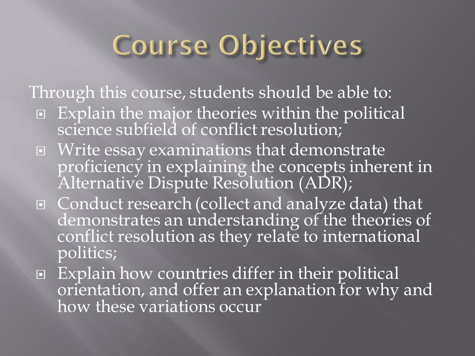 Through this course, students should be able to: Explain the major theories within the political science subfield of conflict resolution; Write essay examinations that demonstrate proficiency in explaining the concepts inherent in Alternative Dispute Resolution (ADR); Conduct research (collect and analyze data) that demonstrates an understanding of the theories of conflict resolution as they relate to international politics; Explain how countries differ in their political orientation, and offer an explanation for why and how these variations occur