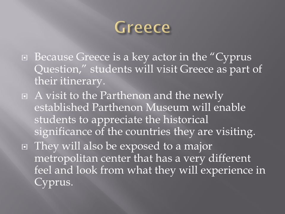 Because Greece is a key actor in the Cyprus Question, students will visit Greece as part of their itinerary.