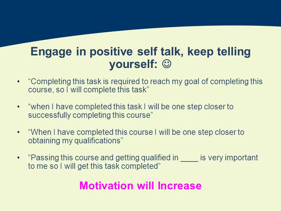 Engage in positive self talk, keep telling yourself: Completing this task is required to reach my goal of completing this course, so I will complete this task when I have completed this task I will be one step closer to successfully completing this course When I have completed this course I will be one step closer to obtaining my qualifications Passing this course and getting qualified in ____ is very important to me so I will get this task completed Motivation will Increase