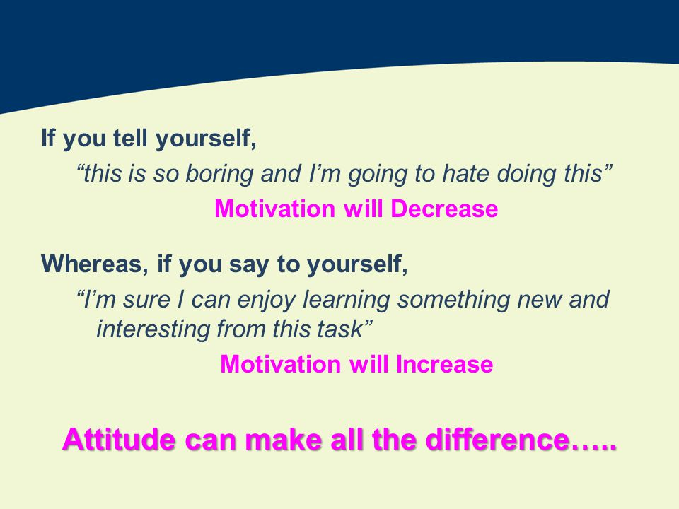If you tell yourself, this is so boring and Im going to hate doing this Motivation will Decrease Whereas, if you say to yourself, Im sure I can enjoy learning something new and interesting from this task Motivation will Increase Attitude can make all the difference…..