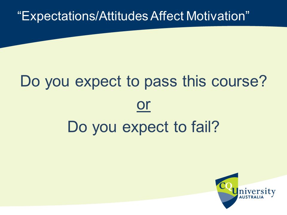 Expectations/Attitudes Affect Motivation Do you expect to pass this course.