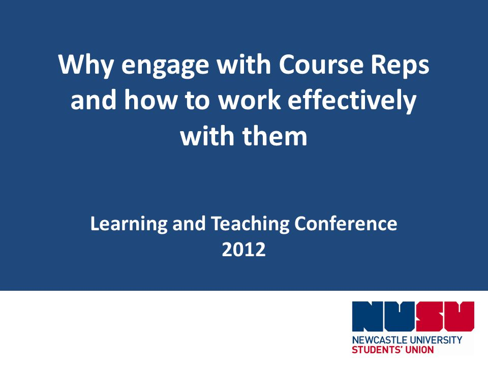 Why engage with Course Reps and how to work effectively with them Learning and Teaching Conference 2012