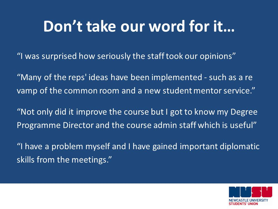Dont take our word for it… I was surprised how seriously the staff took our opinions Many of the reps ideas have been implemented - such as a re vamp of the common room and a new student mentor service.