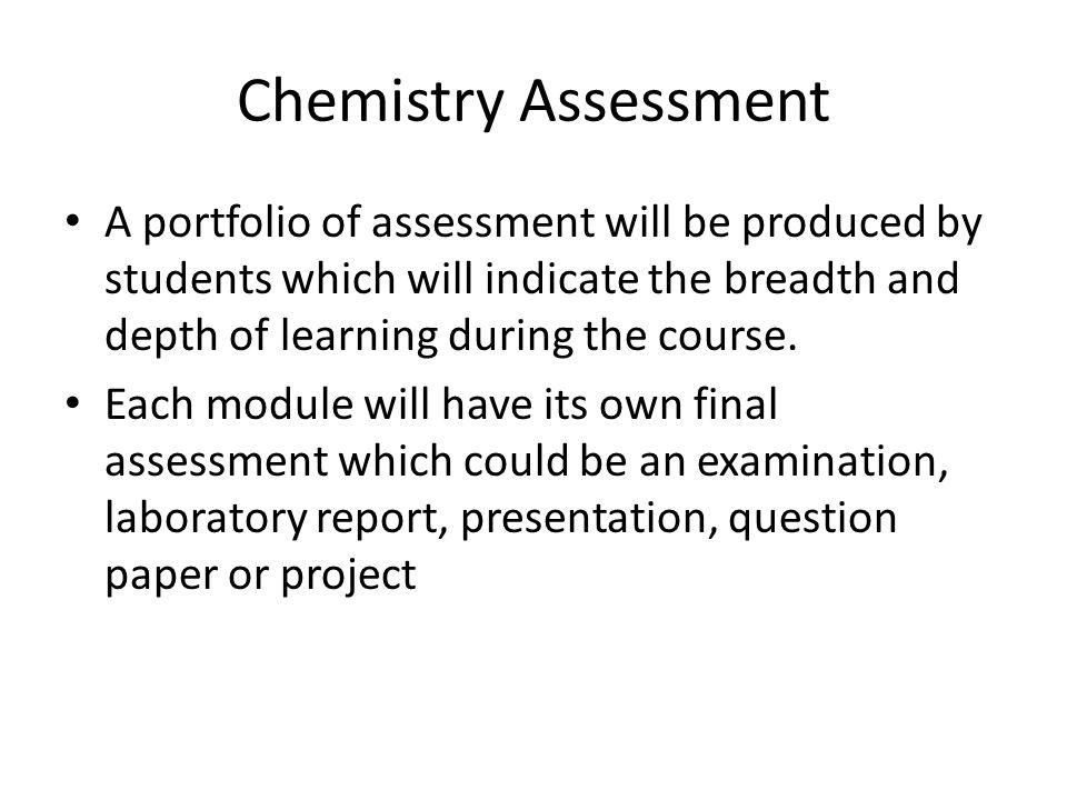 Chemistry Assessment A portfolio of assessment will be produced by students which will indicate the breadth and depth of learning during the course.