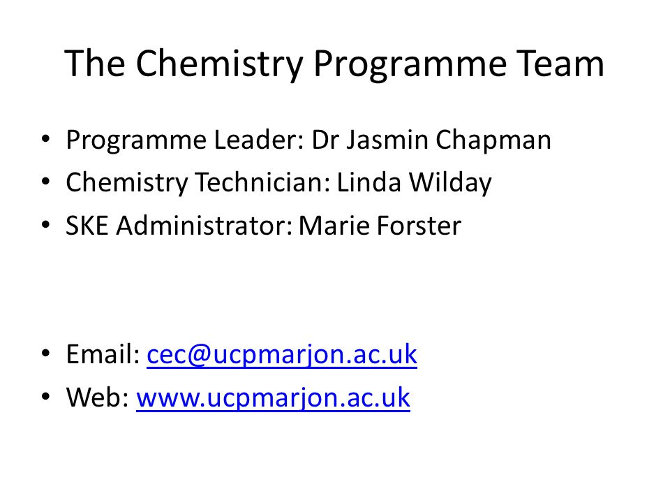 The Chemistry Programme Team Programme Leader: Dr Jasmin Chapman Chemistry Technician: Linda Wilday SKE Administrator: Marie Forster Email: cec@ucpmarjon.ac.ukcec@ucpmarjon.ac.uk Web: www.ucpmarjon.ac.ukwww.ucpmarjon.ac.uk
