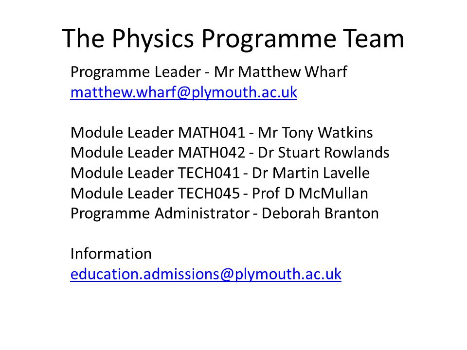 The Physics Programme Team Programme Leader - Mr Matthew Wharf matthew.wharf@plymouth.ac.uk Module Leader MATH041 - Mr Tony Watkins Module Leader MATH042 - Dr Stuart Rowlands Module Leader TECH041 - Dr Martin Lavelle Module Leader TECH045 - Prof D McMullan Programme Administrator - Deborah Branton Information education.admissions@plymouth.ac.uk