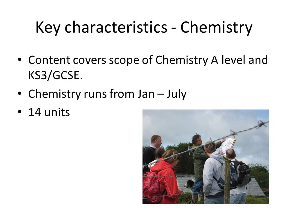 Key characteristics - Chemistry Content covers scope of Chemistry A level and KS3/GCSE.