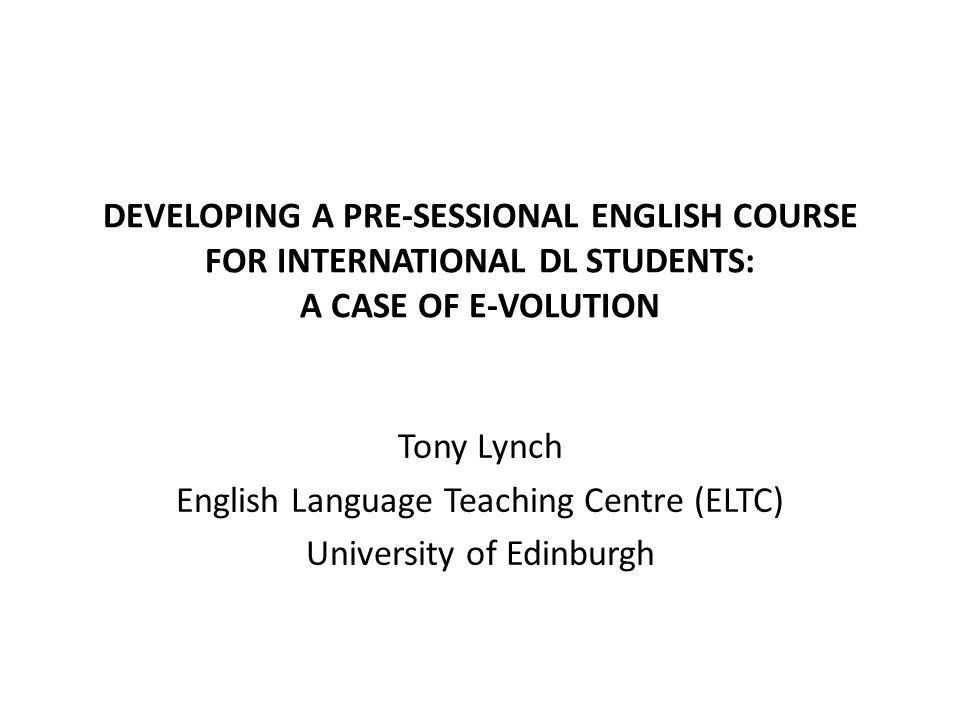 DEVELOPING A PRE-SESSIONAL ENGLISH COURSE FOR INTERNATIONAL DL STUDENTS: A CASE OF E-VOLUTION Tony Lynch English Language Teaching Centre (ELTC) University of Edinburgh