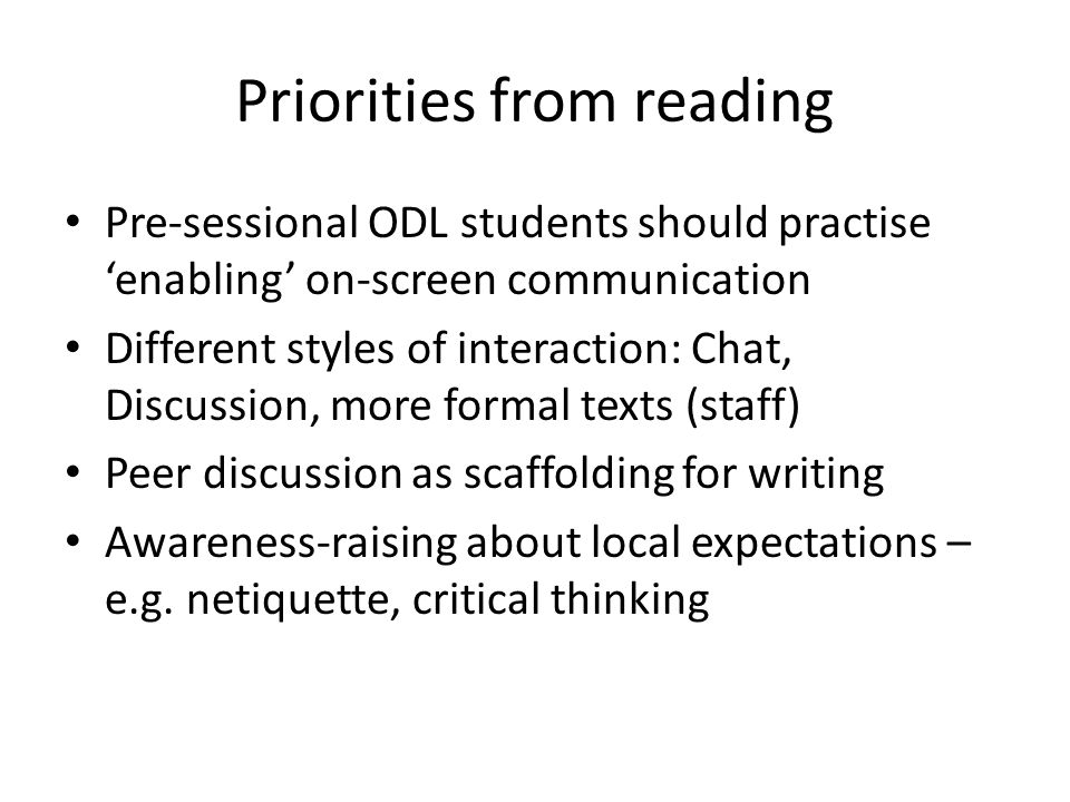 Priorities from reading Pre-sessional ODL students should practise enabling on-screen communication Different styles of interaction: Chat, Discussion, more formal texts (staff) Peer discussion as scaffolding for writing Awareness-raising about local expectations – e.g.