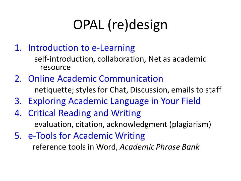 OPAL (re)design 1.Introduction to e-Learning self-introduction, collaboration, Net as academic resource 2.Online Academic Communication netiquette; styles for Chat, Discussion, emails to staff 3.Exploring Academic Language in Your Field 4.Critical Reading and Writing evaluation, citation, acknowledgment (plagiarism) 5.e-Tools for Academic Writing reference tools in Word, Academic Phrase Bank