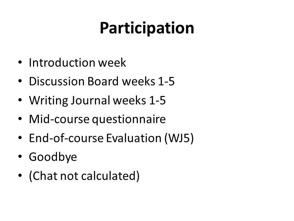 Participation Introduction week Discussion Board weeks 1-5 Writing Journal weeks 1-5 Mid-course questionnaire End-of-course Evaluation (WJ5) Goodbye (Chat not calculated)