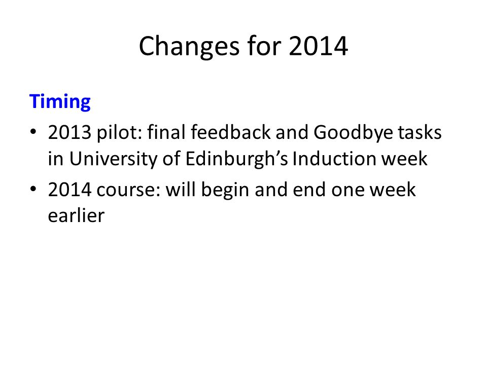 Changes for 2014 Timing 2013 pilot: final feedback and Goodbye tasks in University of Edinburghs Induction week 2014 course: will begin and end one week earlier