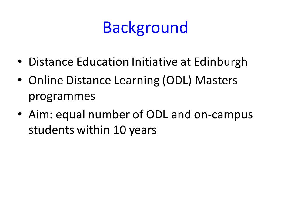 Background Distance Education Initiative at Edinburgh Online Distance Learning (ODL) Masters programmes Aim: equal number of ODL and on-campus students within 10 years