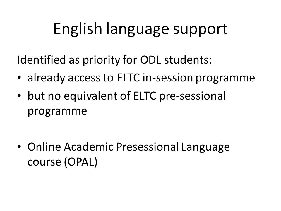 English language support Identified as priority for ODL students: already access to ELTC in-session programme but no equivalent of ELTC pre-sessional programme Online Academic Presessional Language course (OPAL)