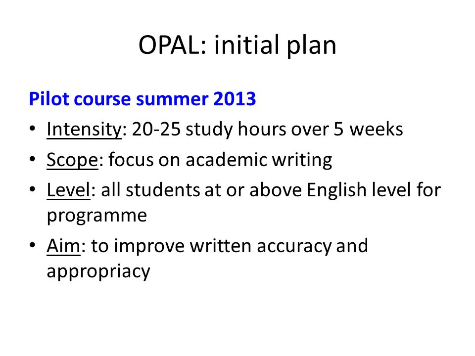 OPAL: initial plan Pilot course summer 2013 Intensity: 20-25 study hours over 5 weeks Scope: focus on academic writing Level: all students at or above English level for programme Aim: to improve written accuracy and appropriacy