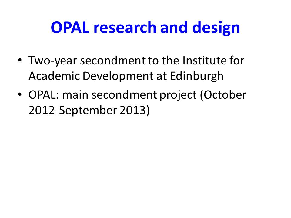 OPAL research and design Two-year secondment to the Institute for Academic Development at Edinburgh OPAL: main secondment project (October 2012-September 2013)
