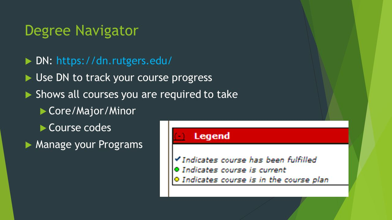 Degree Navigator DN: https://dn.rutgers.edu/ Use DN to track your course progress Shows all courses you are required to take Core/Major/Minor Course codes Manage your Programs