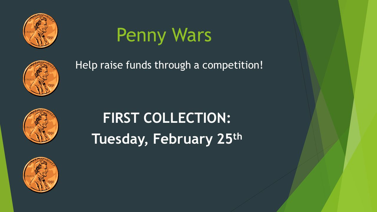 Help raise funds through a competition! FIRST COLLECTION: Tuesday, February 25 th Penny Wars