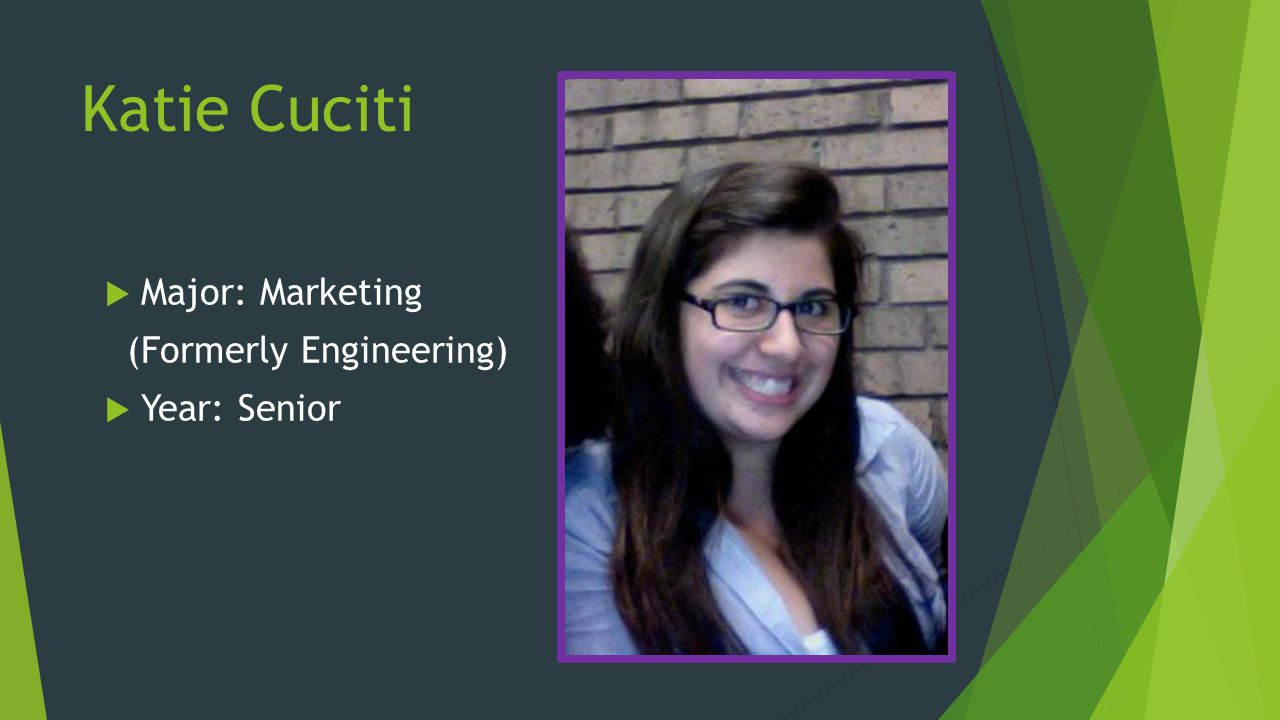 Katie Cuciti Major: Marketing (Formerly Engineering) Year: Senior