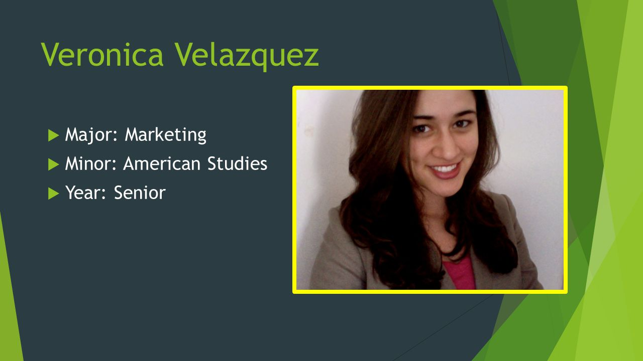 Veronica Velazquez Major: Marketing Minor: American Studies Year: Senior
