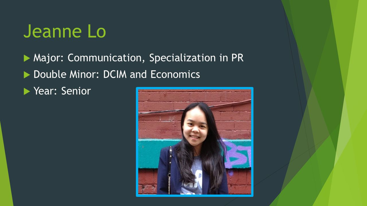 Jeanne Lo Major: Communication, Specialization in PR Double Minor: DCIM and Economics Year: Senior