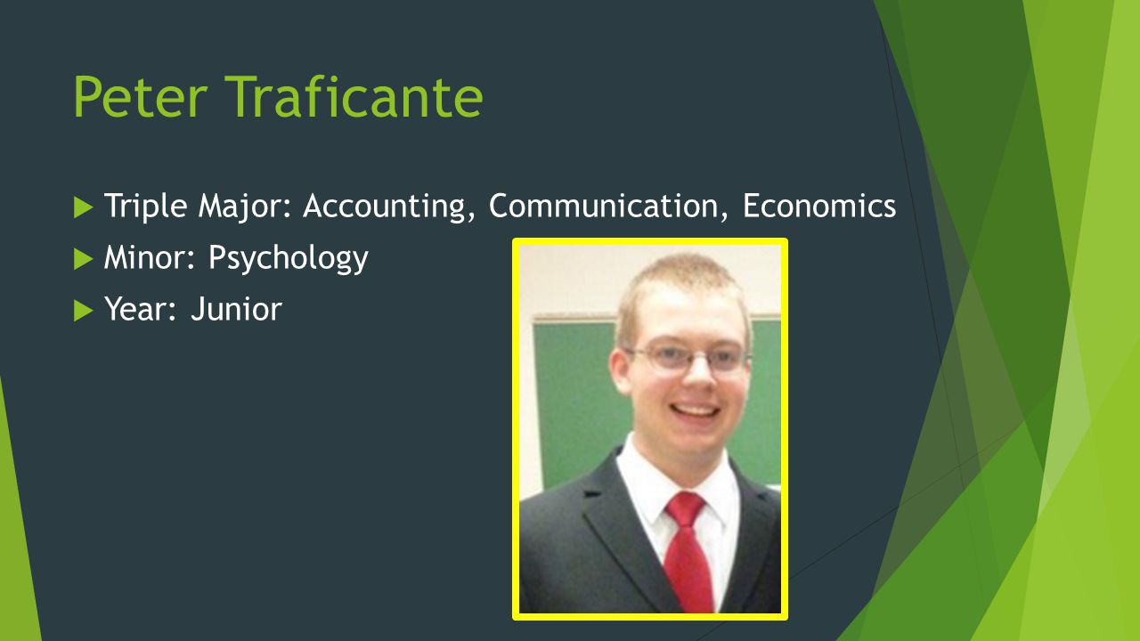 Peter Traficante Triple Major: Accounting, Communication, Economics Minor: Psychology Year: Junior