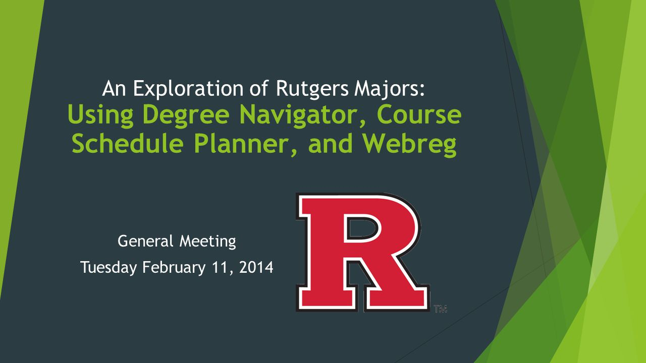 An Exploration of Rutgers Majors: Using Degree Navigator, Course Schedule Planner, and Webreg General Meeting Tuesday February 11, 2014