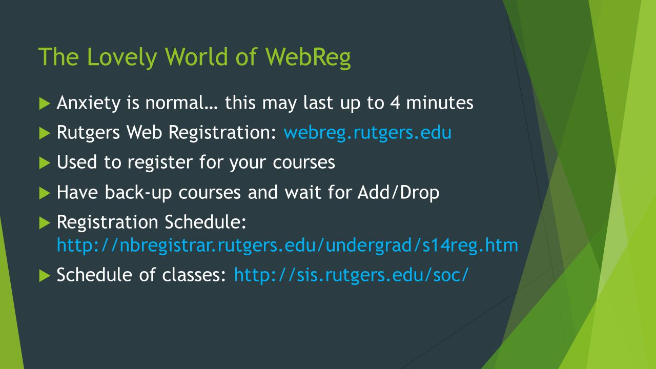 The Lovely World of WebReg Anxiety is normal… this may last up to 4 minutes Rutgers Web Registration: webreg.rutgers.edu Used to register for your courses Have back-up courses and wait for Add/Drop Registration Schedule: http://nbregistrar.rutgers.edu/undergrad/s14reg.htm Schedule of classes: http://sis.rutgers.edu/soc/