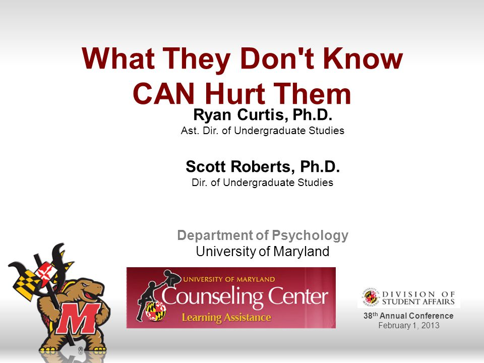 38 th Annual Conference February 1, 2013 What They Don t Know CAN Hurt Them Ryan Curtis, Ph.D.