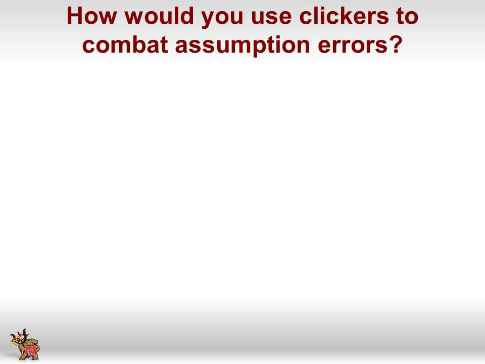 How would you use clickers to combat assumption errors