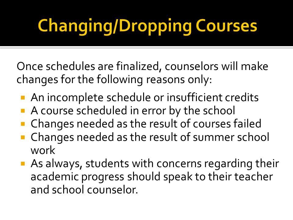 Once schedules are finalized, counselors will make changes for the following reasons only: An incomplete schedule or insufficient credits A course scheduled in error by the school Changes needed as the result of courses failed Changes needed as the result of summer school work As always, students with concerns regarding their academic progress should speak to their teacher and school counselor.