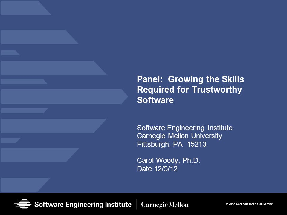 © 2012 Carnegie Mellon University Panel: Growing the Skills Required for Trustworthy Software Software Engineering Institute Carnegie Mellon University Pittsburgh, PA 15213 Carol Woody, Ph.D.