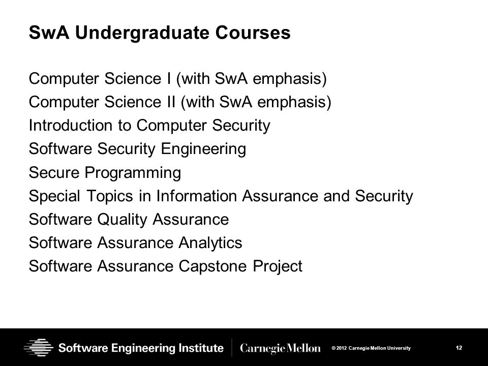 12 © 2012 Carnegie Mellon University SwA Undergraduate Courses Computer Science I (with SwA emphasis) Computer Science II (with SwA emphasis) Introduction to Computer Security Software Security Engineering Secure Programming Special Topics in Information Assurance and Security Software Quality Assurance Software Assurance Analytics Software Assurance Capstone Project