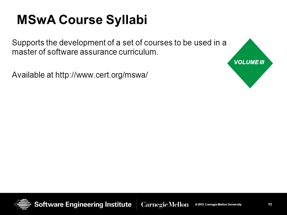 13 © 2012 Carnegie Mellon University MSwA Course Syllabi Supports the development of a set of courses to be used in a master of software assurance curriculum.