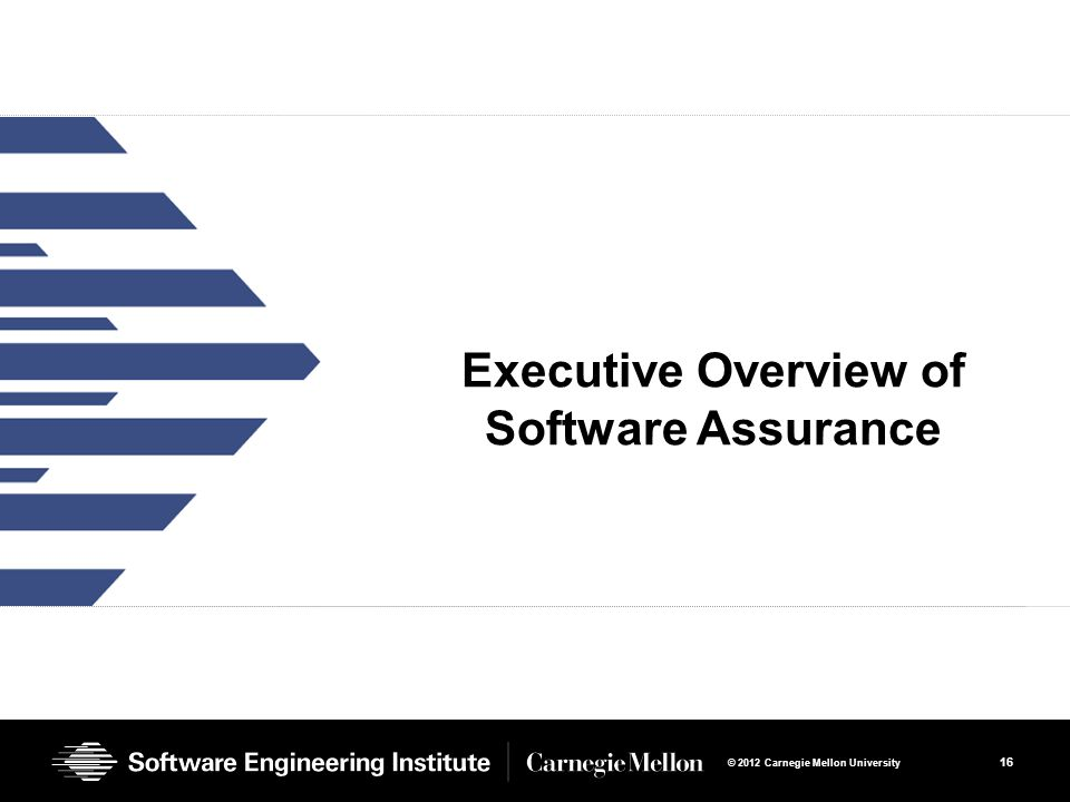 16 © 2012 Carnegie Mellon University Executive Overview of Software Assurance
