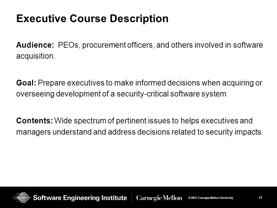 17 © 2012 Carnegie Mellon University Executive Course Description Audience: PEOs, procurement officers, and others involved in software acquisition.