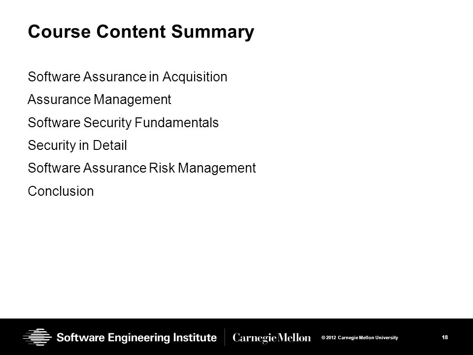 18 © 2012 Carnegie Mellon University Course Content Summary Software Assurance in Acquisition Assurance Management Software Security Fundamentals Security in Detail Software Assurance Risk Management Conclusion