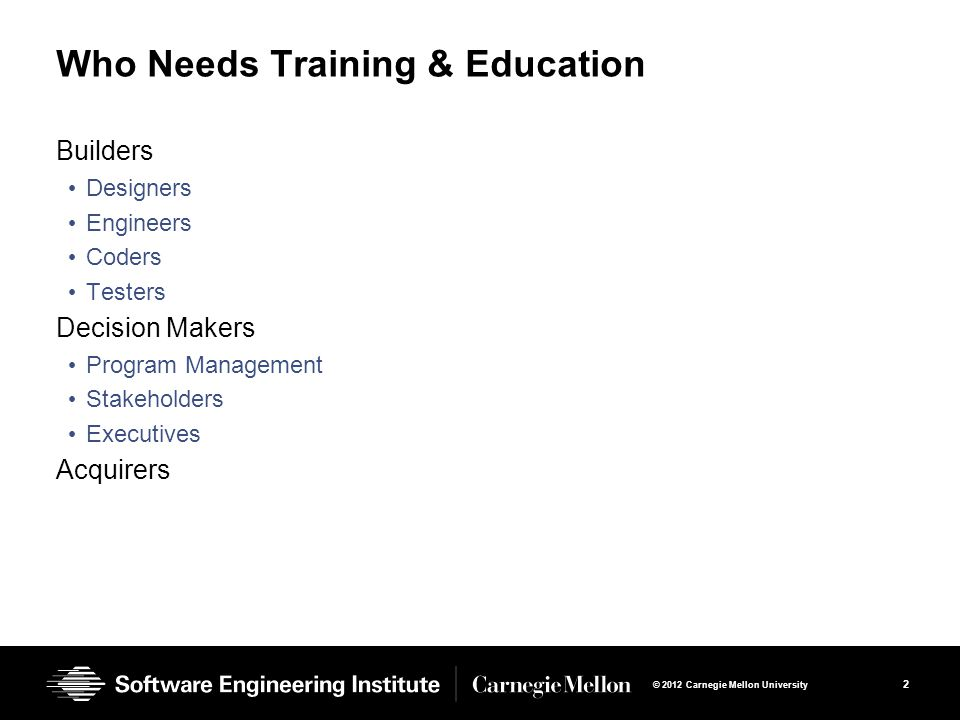 2 © 2012 Carnegie Mellon University Who Needs Training & Education Builders Designers Engineers Coders Testers Decision Makers Program Management Stakeholders Executives Acquirers