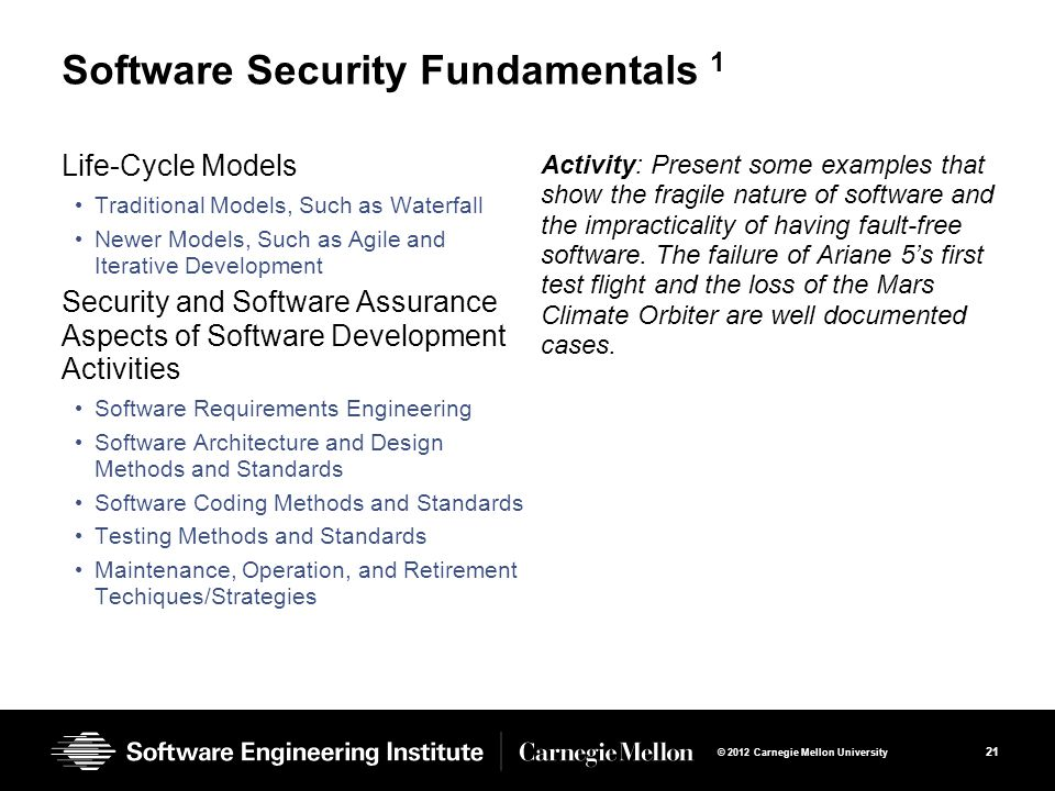 21 © 2012 Carnegie Mellon University Software Security Fundamentals 1 Life-Cycle Models Traditional Models, Such as Waterfall Newer Models, Such as Agile and Iterative Development Security and Software Assurance Aspects of Software Development Activities Software Requirements Engineering Software Architecture and Design Methods and Standards Software Coding Methods and Standards Testing Methods and Standards Maintenance, Operation, and Retirement Techiques/Strategies Activity: Present some examples that show the fragile nature of software and the impracticality of having fault-free software.