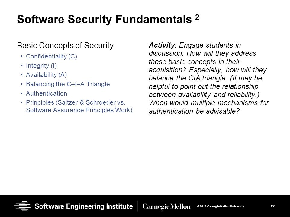 22 © 2012 Carnegie Mellon University Software Security Fundamentals 2 Basic Concepts of Security Confidentiality (C) Integrity (I) Availability (A) Balancing the C–I–A Triangle Authentication Principles (Saltzer & Schroeder vs.
