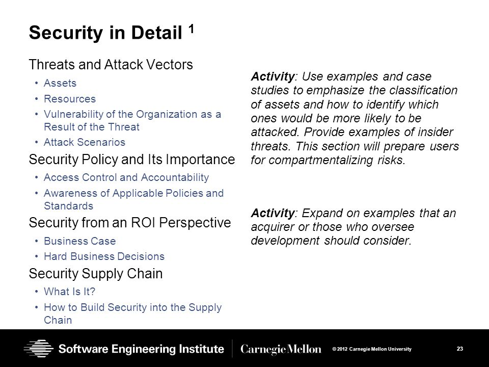 23 © 2012 Carnegie Mellon University Security in Detail 1 Threats and Attack Vectors Assets Resources Vulnerability of the Organization as a Result of the Threat Attack Scenarios Security Policy and Its Importance Access Control and Accountability Awareness of Applicable Policies and Standards Security from an ROI Perspective Business Case Hard Business Decisions Security Supply Chain What Is It.