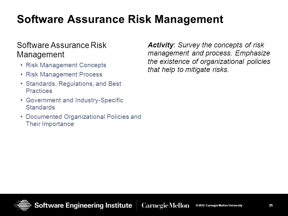 25 © 2012 Carnegie Mellon University Software Assurance Risk Management Risk Management Concepts Risk Management Process Standards, Regulations, and Best Practices Government and Industry-Specific Standards Documented Organizational Policies and Their Importance Activity: Survey the concepts of risk management and process.