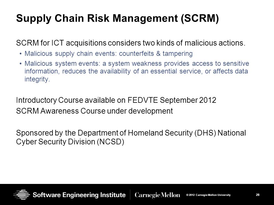 28 © 2012 Carnegie Mellon University Supply Chain Risk Management (SCRM) SCRM for ICT acquisitions considers two kinds of malicious actions.